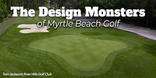 The Design Monsters of Myrtle Beach Golf